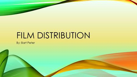 FILM DISTRIBUTION By: Bart Peter. F Film Distributor: A film distributor is a company or in rare cases an individual who act as an agent between film.