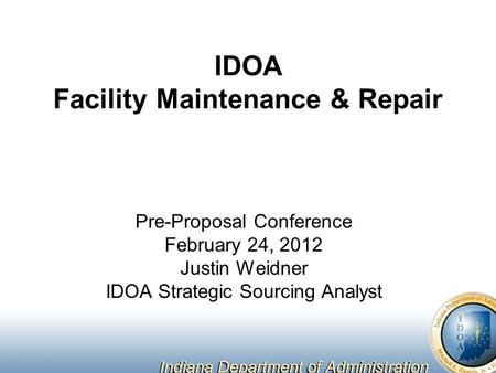 IDOA Facility Maintenance & Repair Pre-Proposal Conference February 24, 2012 Justin Weidner IDOA Strategic Sourcing Analyst.