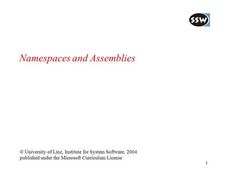 1 Namespaces and Assemblies © University of Linz, Institute for System Software, 2004 published under the Microsoft Curriculum License.