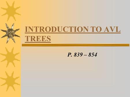 INTRODUCTION TO AVL TREES P. 839 – 854. INTRO  Review of Binary Trees: –Binary Trees are useful for quick retrieval of items stored in the tree –order.
