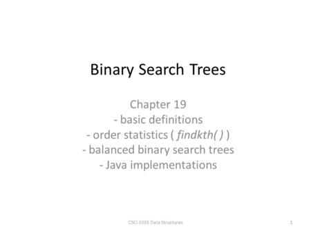Chapter 19 - basic definitions - order statistics ( findkth( ) ) - balanced binary search trees - Java implementations Binary Search Trees 1CSCI 3333 Data.