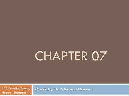 Compiled by: Dr. Mohammad Alhawarat BST, Priority Queue, Heaps - Heapsort CHAPTER 07.
