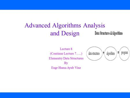 Advanced Algorithms Analysis and Design Lecture 8 (Continue Lecture 7…..) Elementry Data Structures By Engr Huma Ayub Vine.