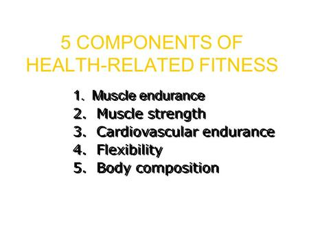 5 COMPONENTS OF HEALTH-RELATED FITNESS 1. Muscle endurance 2. Muscle strength 3. Cardiovascular endurance 4. Flexibility 5. Body composition.