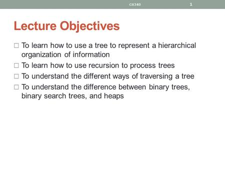 Lecture Objectives  To learn how to use a tree to represent a hierarchical organization of information  To learn how to use recursion to process trees.