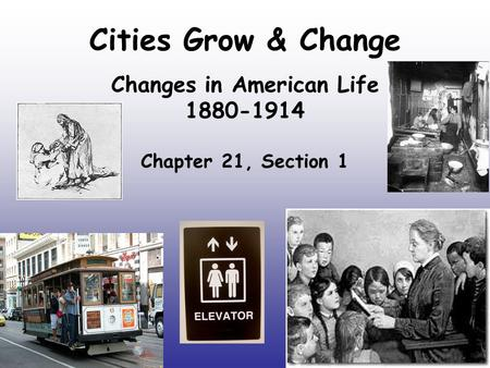 Cities Grow & Change Changes in American Life 1880-1914 Chapter 21, Section 1.