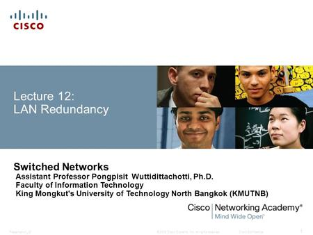 © 2008 Cisco Systems, Inc. All rights reserved.Cisco ConfidentialPresentation_ID 1 Lecture 12: LAN Redundancy Switched Networks Assistant Professor Pongpisit.