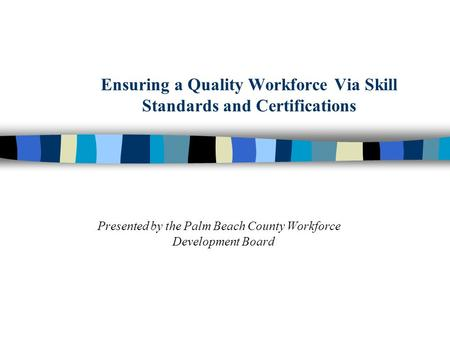 Ensuring a Quality Workforce Via Skill Standards and Certifications Presented by the Palm Beach County Workforce Development Board.
