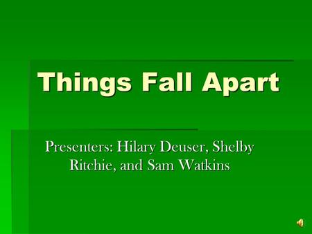 Things Fall Apart Presenters: Hilary Deuser, Shelby Ritchie, and Sam Watkins.