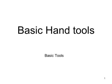 1 Basic Hand tools Basic Tools. 2 3 Objectives Upon completion of this class and activities, you will be able to: –Recognize basic hand tools. –Identify.