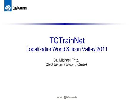 TCTrainNet LocalizationWorld Silicon Valley 2011 Dr. Michael Fritz, CEO tekom / tcworld GmbH.
