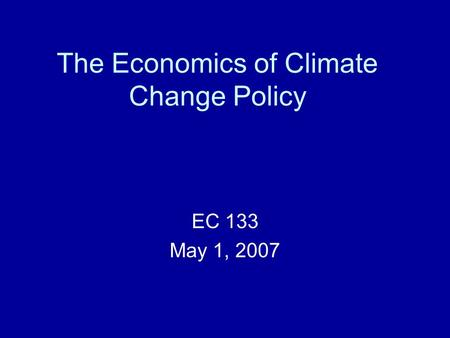 The Economics of Climate Change Policy EC 133 May 1, 2007.