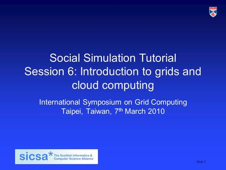 SICSA student induction day, 2009Slide 1 Social Simulation Tutorial Session 6: Introduction to grids and cloud computing International Symposium on Grid.