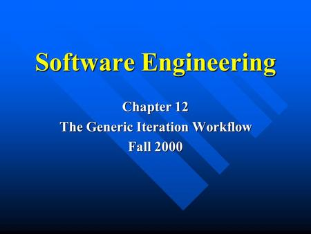 Software Engineering Chapter 12 The Generic Iteration Workflow Fall 2000.