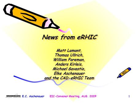 1 News from eRHIC Matt Lamont, Thomas Ullrich, William Foreman, Anders Kirleis, Michael Savastio, Elke Aschenauer and the CAD-eRHIC Team E.C. AschenauerEIC-Convener.