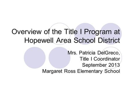 Overview of the Title I Program at Hopewell Area School District Mrs. Patricia DelGreco, Title I Coordinator September 2013 Margaret Ross Elementary School.