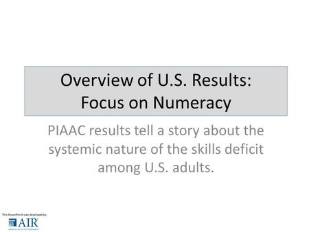 PIAAC results tell a story about the systemic nature of the skills deficit among U.S. adults. Overview of U.S. Results: Focus on Numeracy.