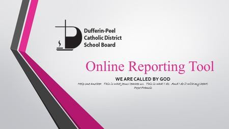 Online Reporting Tool WE ARE CALLED BY GOD Help one another. This is what Jesus teaches us. This is what I do. And I do it with my heart. Pope Francis.