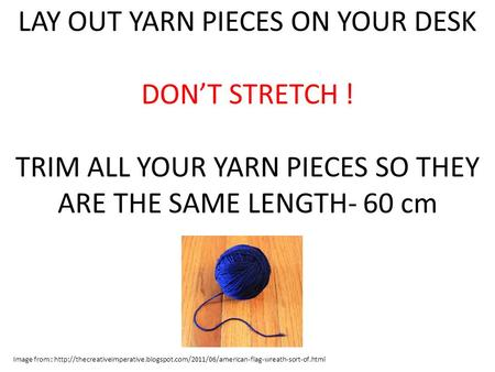 LAY OUT YARN PIECES ON YOUR DESK DON'T STRETCH ! TRIM ALL YOUR YARN PIECES SO THEY ARE THE SAME LENGTH- 60 cm Image from :