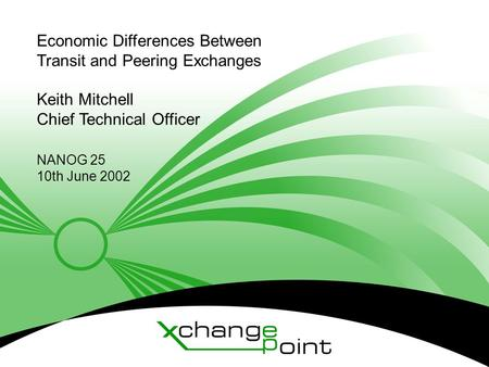 © XchangePoint 2001 Economic Differences Between Transit and Peering Exchanges Keith Mitchell Chief Technical Officer NANOG 25 10th June 2002.