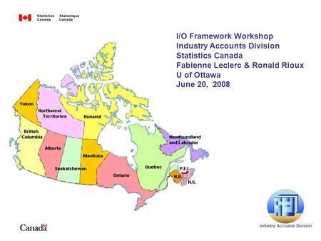 I/O Framework Workshop Industry Accounts <strong>Division</strong> Statistics Canada Fabienne Leclerc & Ronald Rioux U of Ottawa June 20, 2008 Industry Accounts <strong>Division</strong>.