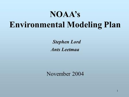 1 NOAA's Environmental Modeling Plan Stephen Lord Ants Leetmaa November 2004.
