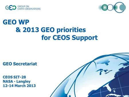 © GEO Secretariat GEO WP & 2013 GEO priorities for CEOS Support GEO Secretariat CEOS SIT-28 NASA - Langley 12-14 March 2013.