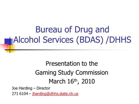 Bureau of Drug and Alcohol Services (BDAS) /DHHS Presentation to the Gaming Study Commission March 16 th, 2010 Joe Harding – Director 271 6104 –