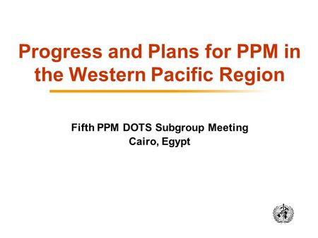 Progress and Plans for PPM in the Western Pacific Region Fifth PPM DOTS Subgroup Meeting Cairo, Egypt.