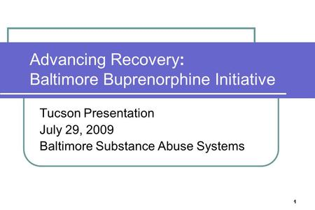 1 Advancing Recovery: Baltimore Buprenorphine Initiative Tucson Presentation July 29, 2009 Baltimore Substance Abuse Systems.