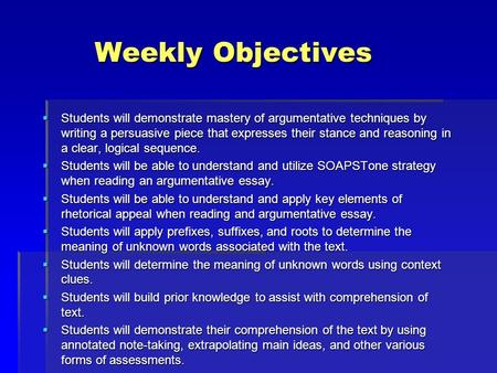 Weekly Objectives Weekly Objectives  Students will demonstrate mastery of argumentative techniques by writing a persuasive piece that expresses their.