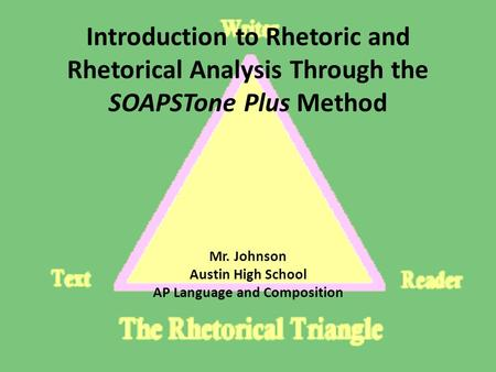 Introduction to Rhetoric and Rhetorical Analysis Through the SOAPSTone Plus Method Mr. Johnson Austin High School AP Language and Composition.