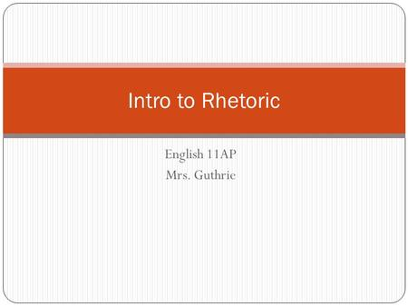 English 11AP Mrs. Guthrie Intro to Rhetoric. What is rhetoric? Although often associated with negative connotations, it is not synonymous with deception.