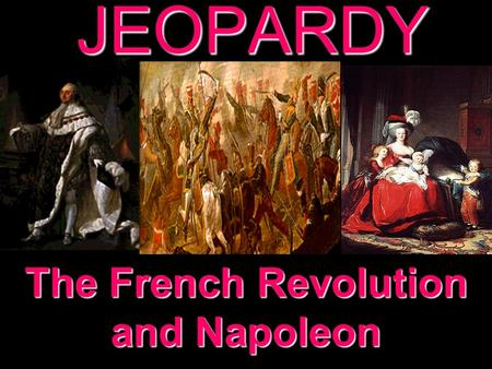 JEOPARDY The French Revolution and Napoleon Categories 100 200 300 400 500 100 200 300 400 500 100 200 300 400 500 100 200 300 400 500 100 200 300 400.