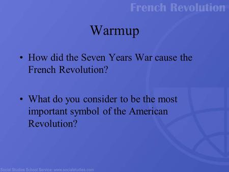 Warmup How did the Seven Years War cause the French Revolution? What do you consider to be the most important symbol of the American Revolution?