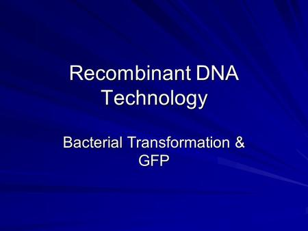 Recombinant DNA Technology Bacterial Transformation & GFP.