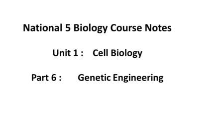 National 5 Biology Course Notes Unit 1 : Cell Biology Part 6 : Genetic Engineering.