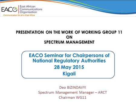 PRESENTATION ON THE WORK OF WORKING GROUP 11 ON SPECTRUM MANAGEMENT EACO Seminar for Chairpersons of National Regulatory Authorities 28 May 2015 Kigali.