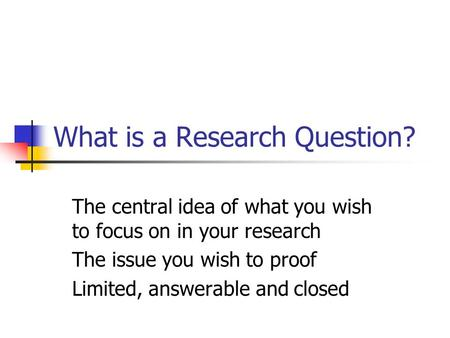 What is a Research Question? The central idea of what you wish to focus on in your research The issue you wish to proof Limited, answerable and closed.