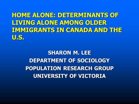 HOME ALONE: DETERMINANTS OF LIVING ALONE AMONG OLDER IMMIGRANTS IN CANADA AND THE U.S. SHARON M. LEE DEPARTMENT OF SOCIOLOGY POPULATION RESEARCH GROUP.