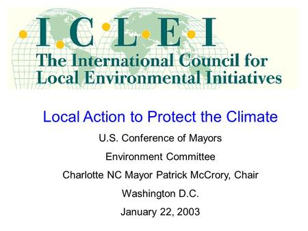 Local Action to Protect the Climate U.S. Conference of Mayors Environment Committee Charlotte NC Mayor Patrick McCrory, Chair Washington D.C. January 22,