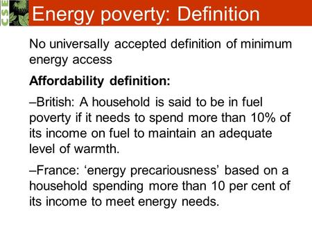 Energy poverty: Definition No universally accepted definition of minimum energy access Affordability definition: –British: A household is said to be in.