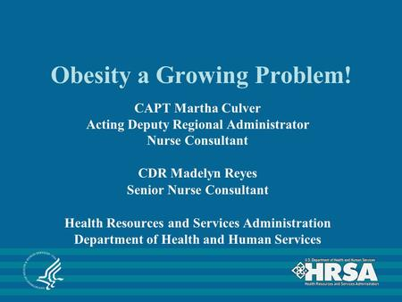 Obesity a Growing Problem! CAPT Martha Culver Acting Deputy Regional Administrator Nurse Consultant CDR Madelyn Reyes Senior Nurse Consultant Health Resources.