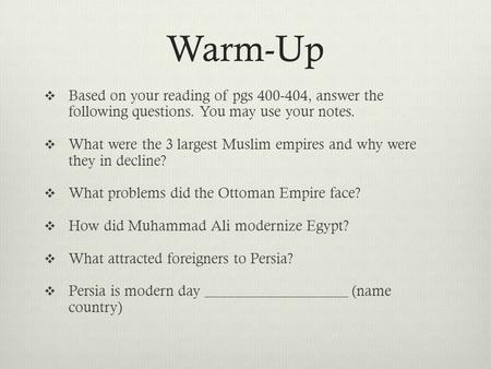 Warm-Up Based on your reading of pgs 400-404, answer the following questions. You may use your notes. What were the 3 largest Muslim empires and why were.