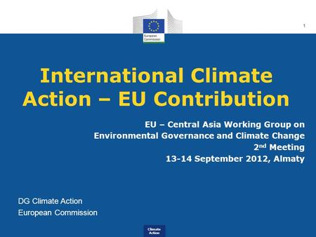 Climate Action 1 International Climate Action – EU Contribution EU – Central Asia Working Group on Environmental Governance and Climate Change 2 nd Meeting.