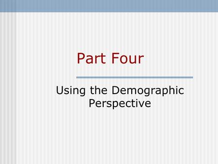 Part Four Using the Demographic Perspective. Part Outline 12 Population and the Environment 13 Coping with Demographic Change.