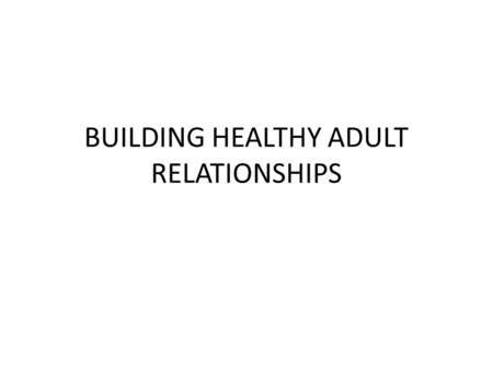 BUILDING HEALTHY ADULT RELATIONSHIPS. RELATIONSHIP We form relationships as we are born (parents, siblings, family) As we move outside the home friends,