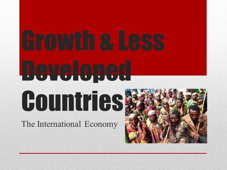 Growth & Less Developed Countries The International Economy.