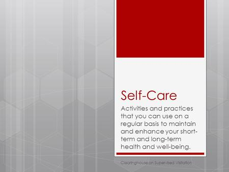 Self-Care Activities and practices that you can use on a regular basis to maintain and enhance your short- term and long-term health and well-being. Clearinghouse.