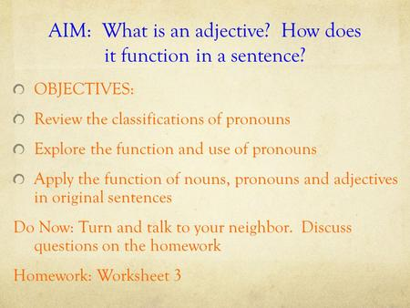 AIM: What is an <strong>adjective</strong>? How does it function in a sentence? OBJECTIVES: Review the classifications of pronouns Explore the function and use of pronouns.